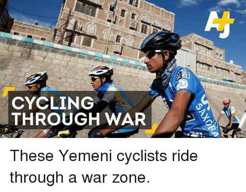 Memes, Cycling, and 🤖: CYCLING  THROUGH WAR These Yemeni cyclists ride through a war zone.