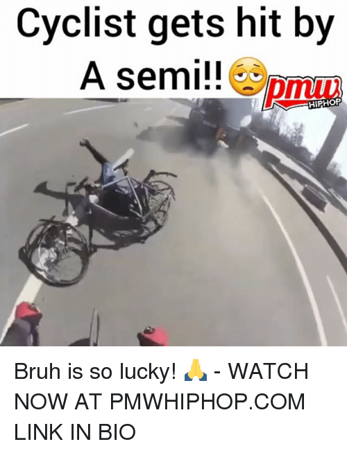 Bruh, Memes, and Link: Cyclist gets hit by  A semi!!  pmuu  HIPHORP Bruh is so lucky! 🙏 - WATCH NOW AT PMWHIPHOP.COM LINK IN BIO