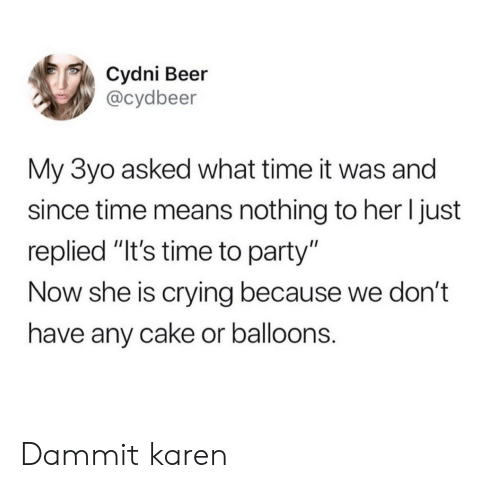 "Beer, Crying, and Party: Cydni Beer  @cydbeer  My 3yo asked what time it was and  since time means nothing to her I just  replied ""It's time to party""  Now she is crying because we don't  have any cake or balloons. Dammit karen"