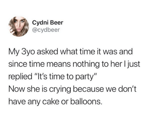 """Beer, Crying, and Party: Cydni Beer  @cydbeer  My 3yo asked what time it was and  since time means nothing to her I just  replied """"It's time to party""""  Now she is crying because we don't  have any cake or balloons."""