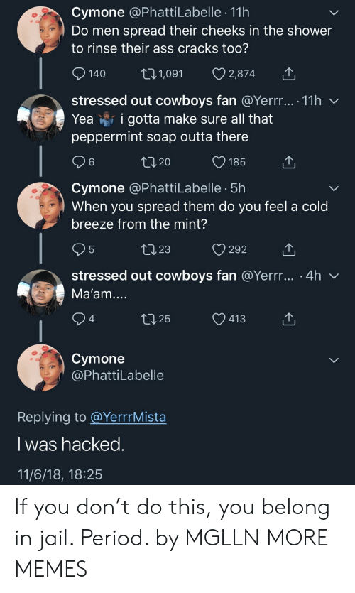 Ass, Dallas Cowboys, and Dank: Cymone @PhattiLabelle 11h  Do men spread their cheeks in the shower  to rinse their ass cracks too?  140  01,091 2,874 T  stressed out cowboys fan @Yerrr... 11h v  Yea v*f igotta make sure all that  peppermint soap outta there  6  V185  ,20  Cymone @PhattiLabelle 5h  When you spread them do you feel a cold  breeze from the mint?  5  ,23  292  stressed out cowboys fan @Yerrr... .4h v  Ma'am  ,25  V413  4  Cymone  @PhattiLabelle  Replying to @YerrrMista  l was nacked  11/6/18, 18:25 If you don't do this, you belong in jail. Period. by MGLLN MORE MEMES