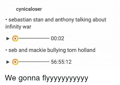 Memes, Stan, and Infinity: cynicaloser  .sebastian stan and anthony talking about  infinity war  00:02  .seb and mackie bullying tom holland  56:55:12 We gonna flyyyyyyyyyyy