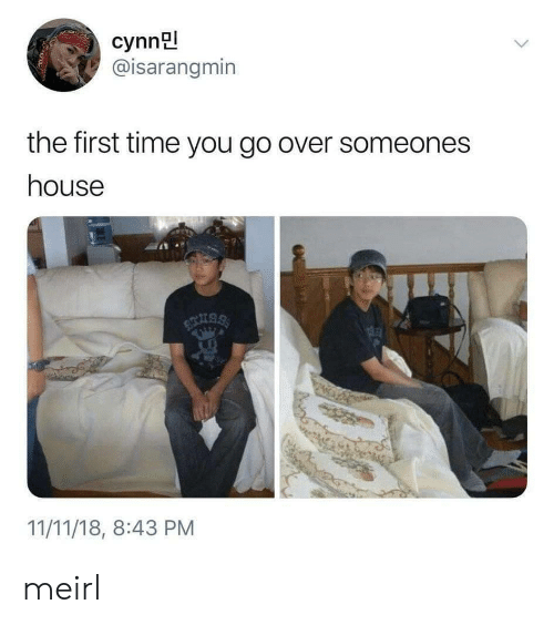 House, Time, and MeIRL: cynn  @isarangmin  the first time you go over someones  house  11/11/18, 8:43 PM meirl