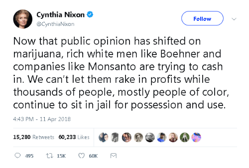 Jail, Marijuana, and White: Cynthia Nixon  @CynthiaNixon  Follow  Now that public opinion has shifted on  marijuana, rich white men like Boehner and  companies like Monsanto are trying to cash  in. We can't let them rake in profits while  thousands of people, mostly people of color,  continue to sit in jail for possession and use.  4:43 PM - 11 Apr 2018  15,280 Retweets 60,233 Likes