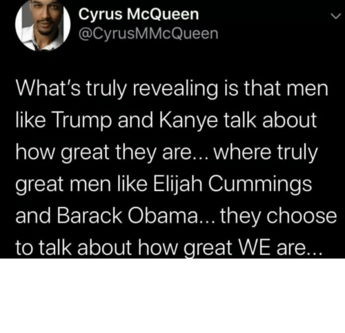 barack: Cyrus McQueen  @CyrusMMcQueen  What's truly revealing is that men  like Trump and Kanye talk about  how great they are... where truly  great men like Elijah Cummings  and Barack Obama... they choose  to talk about how great WE are... Different strokes for different folks