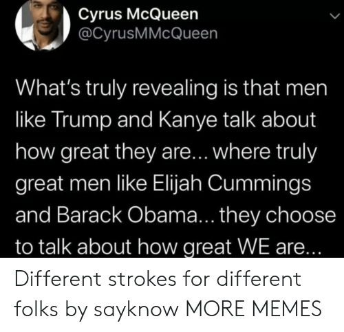 barack: Cyrus McQueen  @CyrusMMcQueen  What's truly revealing is that men  like Trump and Kanye talk about  how great they are... where truly  great men like Elijah Cummings  and Barack Obama... they choose  to talk about how great WE are... Different strokes for different folks by sayknow MORE MEMES