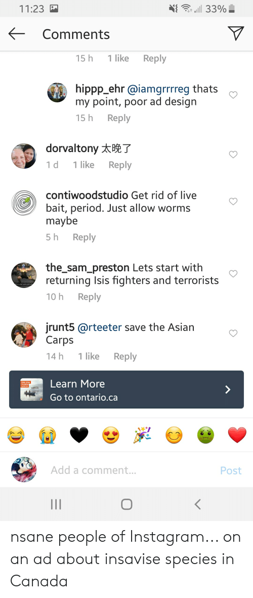 Asian, Instagram, and Isis: d 33%  11:23  Comments  1 like  Reply  15 h  hippp_ehr @iamgrrrreg thats  my point, poor ad design  Reply  15 h  dorvaltony T  Reply  1 like  1 d  contiwoodstudio Get rid of live  bait, period. Just allow worms  maybe  Reply  5 h  the_sam_preston Lets start with  returning Isis fighters and terrorists  Reply  10 h  jrunt5 @rteeter save the Asian  Carps  1 like  Reply  14 h  Learn More  Help stop  Invastve  species  Go to ontario.ca  Add a comment...  Post nsane people of Instagram... on an ad about insavise species in Canada