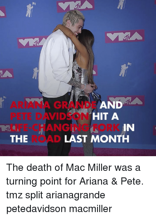 davidson: D A  ARIANA GRANDE AN  PETE DAVIDSON  LIFE-CHANGING FORK  THE  HIT A  IN  LAST MONTH The death of Mac Miller was a turning point for Ariana & Pete. tmz split arianagrande petedavidson macmiller