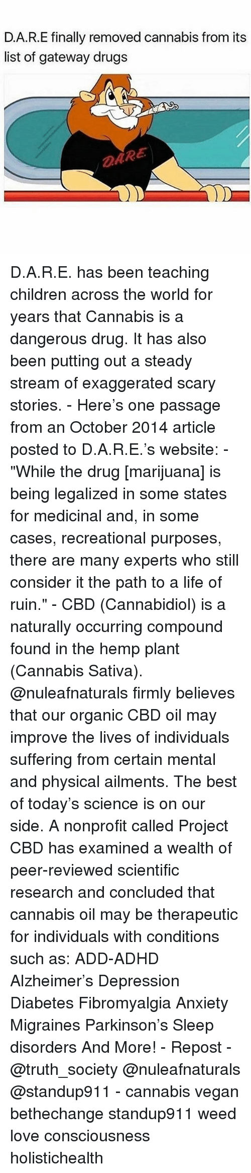 """Children, Drugs, and Life: D.A.R.E finally removed cannabis from its  list of gateway drugs  ARE D.A.R.E. has been teaching children across the world for years that Cannabis is a dangerous drug. It has also been putting out a steady stream of exaggerated scary stories. - Here's one passage from an October 2014 article posted to D.A.R.E.'s website: - """"While the drug [marijuana] is being legalized in some states for medicinal and, in some cases, recreational purposes, there are many experts who still consider it the path to a life of ruin."""" - CBD (Cannabidiol) is a naturally occurring compound found in the hemp plant (Cannabis Sativa). @nuleafnaturals firmly believes that our organic CBD oil may improve the lives of individuals suffering from certain mental and physical ailments. The best of today's science is on our side. A nonprofit called Project CBD has examined a wealth of peer-reviewed scientific research and concluded that cannabis oil may be therapeutic for individuals with conditions such as: ADD-ADHD Alzheimer's Depression Diabetes Fibromyalgia Anxiety Migraines Parkinson's Sleep disorders And More! - Repost - @truth_society @nuleafnaturals @standup911 - cannabis vegan bethechange standup911 weed love consciousness holistichealth"""