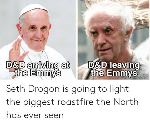 D&d, Light, and Emmys: D&D leaving  the Emmys  D&D arriving at  the Emmys Seth Drogon is going to light the biggest roastfire the North has ever seen