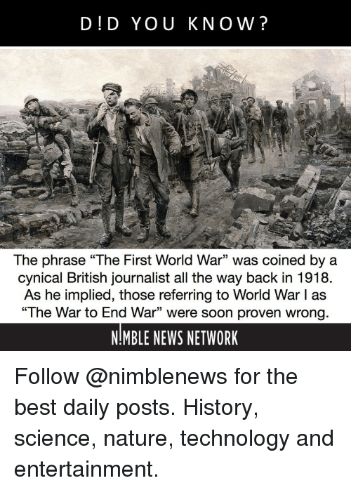 "Memes, News, and Soon...: D!D YOU KNOW?  The phrase ""The First World War"" was coined by a  cynical British journalist all the way back in 1918  As he implied, those referring to World War I as  ""The War to End War"" were soon proven wrong  NIMBLE NEWS NETWORK  15 Follow @nimblenews for the best daily posts. History, science, nature, technology and entertainment."