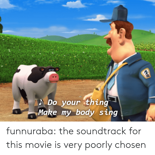 Tumblr, Blog, and Http: D Do your thing  Make my body sing funnuraba:  the soundtrack for this movie is very poorly chosen