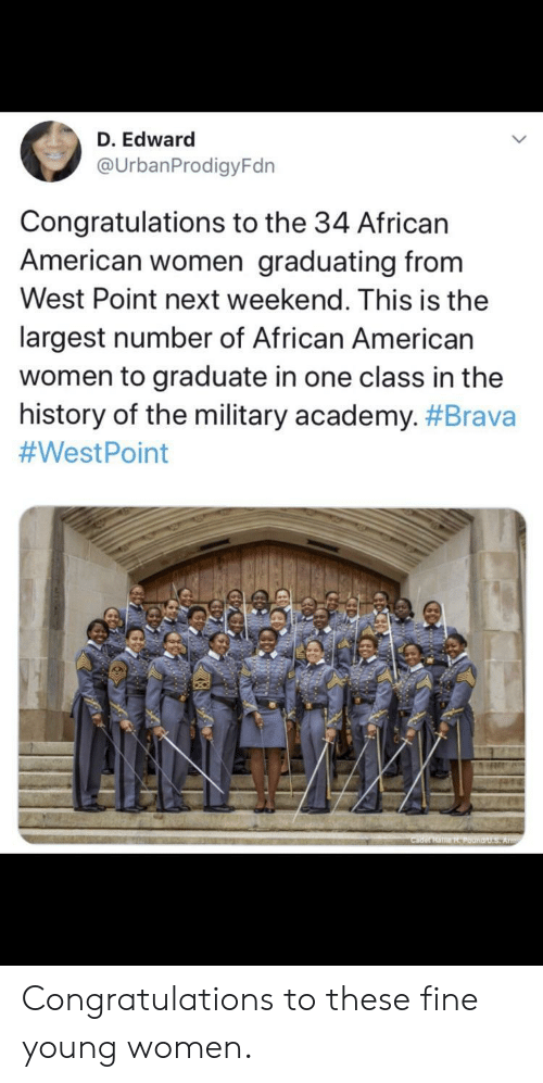 Army, Academy, and American: D. Edward  @UrbanProdigyFdn  Congratulations to the 34 African  American women graduating from  West Point next weekend. This is the  largest number of African American  women to graduate in one class in the  history of the military academy. #Brava  #WestPoint  Cader HaHPound/U.S Army Congratulations to these fine young women.
