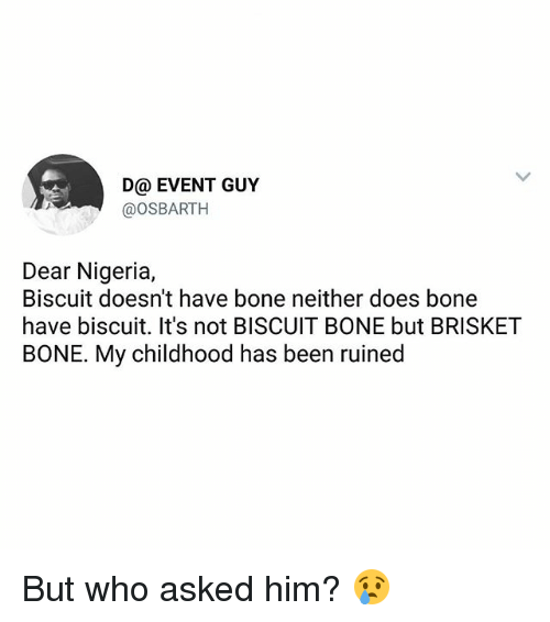 Memes, Nigeria, and Been: D@ EVENT GUY  @oSBARTH  Dear Nigeria,  Biscuit doesn't have bone neither does bone  have biscuit. It's not BISCUIT BONE but BRISKET  BONE. My childhood has been ruined But who asked him? 😢