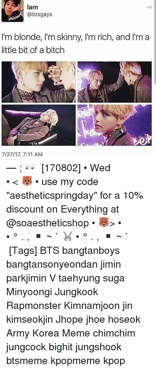 "Sugas: @d  lam  @btsgays  I'm blonde, I'm skinny, I'm rich, and I'm a  ittle bit of a bitch  7/27/17, 7:11 AM — ; 👀 ⠀ [170802] • Wed ⠀ ⠀ ⠀ ⠀ ⠀ ⠀ • < 🐻 • use my code ""aestheticspringday"" for a 10% discount on Everything at @soaestheticshop • 🐻> • ⠀ ⠀ ⠀ ⠀ ⠀ • ° . , ▪ ~ ` 🐰 • ° . , ▪ ~ ` ⠀ ⠀ ⠀ ⠀ [Tags] BTS bangtanboys bangtansonyeondan jimin parkjimin V taehyung suga Minyoongi Jungkook Rapmonster Kimnamjoon jin kimseokjin Jhope jhoe hoseok Army Korea Meme chimchim jungcock bighit jungshook btsmeme kpopmeme kpop"