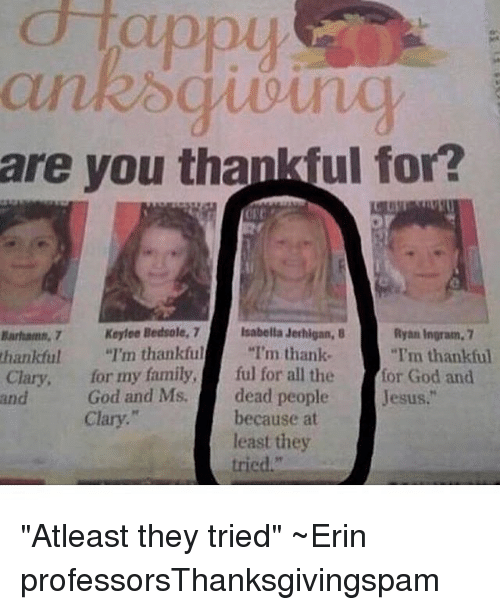 "Memes, 🤖, and Isabella: d lappy  are you thankful for?  Keyfoe Bedsole, 7  Isabella Jerhigan, 8  Ryan Ingram, 7  I'm thankful  ""I'm thank  ""I'm thankful  thankful  Clary, for my family,  ful for all the  for God and  God and Ms. dead people  and  Jesus.""  Clary.  because at  least they  tried."" ""Atleast they tried"" ~Erin professorsThanksgivingspam"
