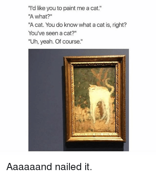 "Memes, Yeah, and Paint: ""'d like you to paint me a cat.""  A what?""  ""A cat. You do know what a cat is, right?  You've seen a cat?""  ""Uh, yeah. Of course."" Aaaaaand nailed it."
