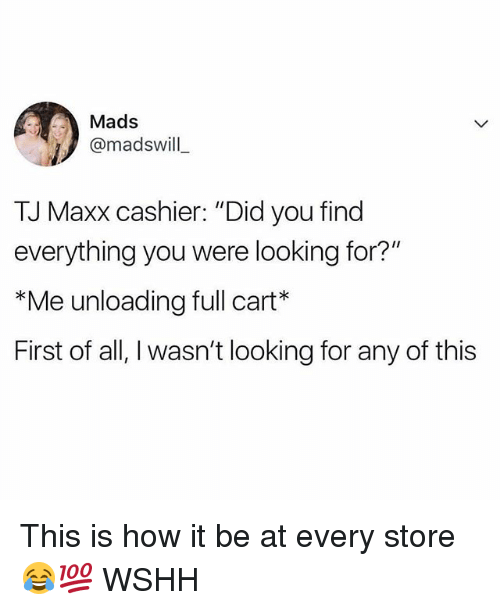 "Memes, Wshh, and 🤖: D:  Mads  @madswill  TJ Maxx cashier. ""Did you find  everything you were looking for?'  *Me unloading full cart  First of all, I wasn't looking for any of this This is how it be at every store 😂💯 WSHH"