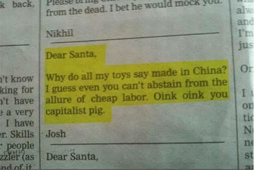 I Bet, China, and Guess: D  mock  yUUl.  from the dead. I bet he would  Nikhil  Dear Santa,  k  back,  Please  al  an  't know Why do all my toys say made in China? O  king  for I guess even you can't abstain from the  't have allure of cheap labor. Oink oink you I  or  a very capitalist pig.  I have  tic  rSkills Josh  ni  people  er(as Dear Santa,  st