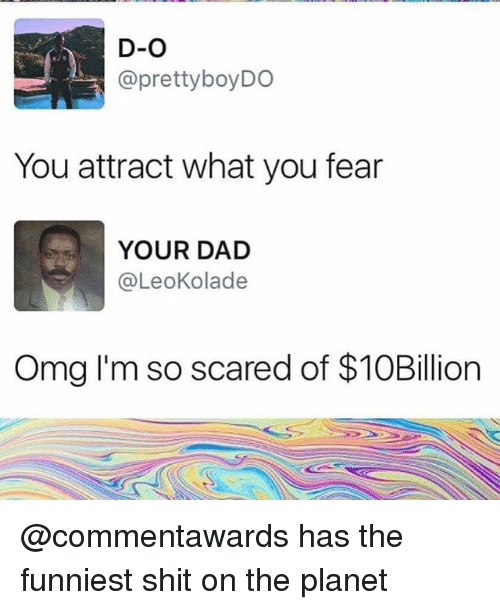 Pretty Boy: D-O  @pretty boy DO  You attract what you fear  YOUR DAD  @Leokolade  Omg I'm so scared of $10Billion @commentawards has the funniest shit on the planet