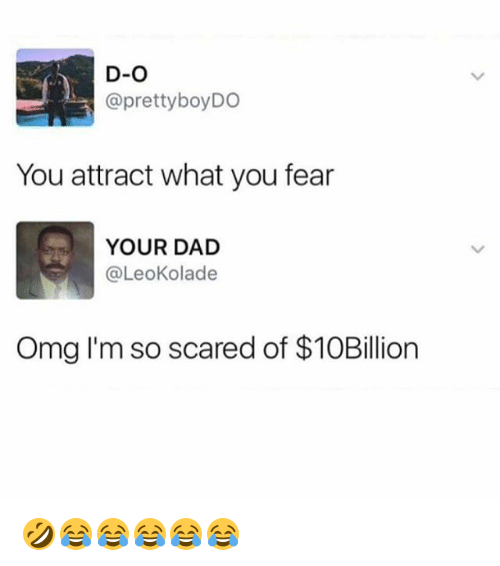 Dad, Omg, and Girl Memes: D-O  @prettyboyDO  You attract what you fear  YOUR DAD  @LeoKolade  Omg I'm so scared of $10Billion 🤣😂😂😂😂😂