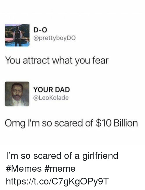 Girlfriend Memes: D-O  @prettyboyDO  You attract what you fear  YOUR DAD  @LeoKolade  Omg I'm so scared of $10 Billion I'm so scared of a girlfriend #Memes #meme https://t.co/C7gKgOPy9T
