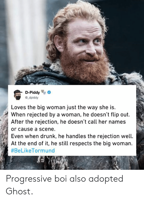 Progressive: D-Piddy  ®_dpiddy  Loves the big woman just the way she is.  When rejected by a woman, he doesn't flip out.  After the rejection, he doesn't call her names  or cause a scene.  Even When drunK, ne nandles the rejection wetl.  At the end of it, he still respects the big woman.  Progressive boi also adopted Ghost.