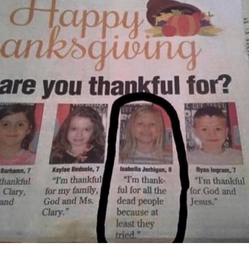 "Dank, 🤖, and Isabella: d Tappy  are you thankful for?  Ryan Ingram,  Barfums, 7 Keyfoe Bedsole, 7  Isabella Jerhigan, 8  I'm thankful  I'm thank  ""Tim thankful  thankful  Clary, for my family  ful for all the  for God and  God and Ms.  dead people  esus.  and  because at  Clary.  least they  tried."