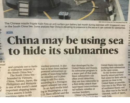 """Submariner: d- The The South world's Sea  Yulin fires its plan-  be are using with as close to fort- te  ed  ti  a  S  the  substo  and navy  Sea created White possible.  easily  ocean.  submarines  was submarines  their Russia as and Singapore's Soviets inthe zones for the was  open States sea  States their  less month detection,  intercontinen- of attack in vulnerable and program by that the during the  Russia, can sea than  push.  is  exercises to tracking United in heavilymined fied operate United of One So the conceal northwest lat submarines avoid States part that its United Since a often they a land-based its major first-strike submarine  presence developed is ballis  also  brief- submarines  elevating car gun add an fear powered, April launching submarines anti-surface  three five China media Pentagon last more,  nuclear- missiles at an to of least released according  report ning analysts nuclear tic has powered pable may In most furth- in Some the hide outposts China not Japan, Malaysia Sea.""""  to Sea. frigate Taiwan, the by China and missile China Vietnam,  Chinese militarize South South certainly is of in ASIA  Philippines China, bounded China er the the to and one important shipping lanes.  Washington, a top tal ballistic missiles or  other was in the Sea of  t  China asserts it holds  ing in the nuclear bombers  the north of Japan,  US Navy official said Okhotsk, China's J12 submarine maritime rights to 80"""