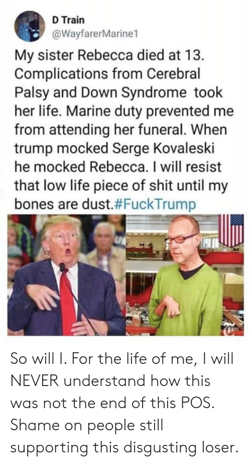 Bones, Life, and Memes: D Train  @WayfarerMarine1  My sister Rebecca died at 13.  Complications from Cerebral  Palsy and Down Syndrome took  her life. Marine duty prevented me  from attending her funeral. When  trump mocked Serge Kovaleski  he mocked Rebecca. I will resist  that low life piece of shit until my  bones are dust.#FuckTrump So will I. For the life of me, I will NEVER understand how this was not the end of this POS. Shame on people still supporting this disgusting loser.