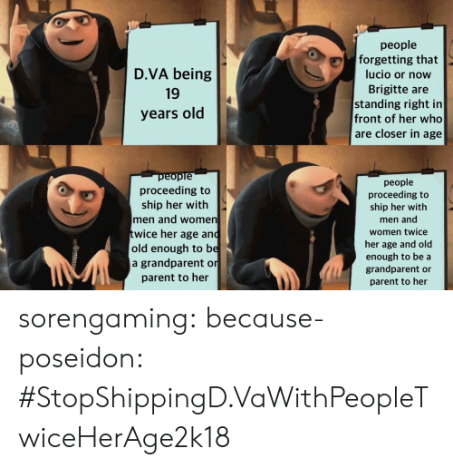 Old People, Tumblr, and Blog: D.VA being  19  years old  people  forgetting that  lucio or now  Brigitte are  standing right in  front of her who  are closer in age  еорте  proceeding to  ship her with  men and women  wice her age and  old enough to be  a grandparent on  parent to her  people  proceeding to  ship her with  men and  women twice  her age and old  enough to be a  grandparent or  parent to her sorengaming: because-poseidon:  #StopShippingD.VaWithPeopleTwiceHerAge2k18