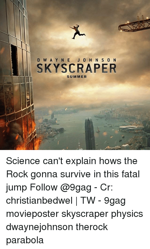 9gag, Memes, and The Rock: D W A Y N E J 0 H N S 0 N  SKYSCRAPER  SUMMER Science can't explain hows the Rock gonna survive in this fatal jump Follow @9gag - Cr: christianbedwel   TW - 9gag movieposter skyscraper physics dwaynejohnson therock parabola