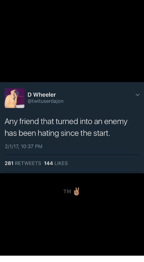 Wheeler: D Wheeler  @twituserdajon  Any friend that turned into an enemy  has been hating since the start.  2/1/17, 10:37 PM  281 RETWEETS 144 LIKES  TM