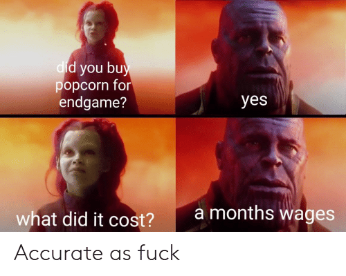 Popcorn: d you bu  popcorn for  endgame?  dic  yes  amonths wages  what did it cost?  2 Accurate as fuck