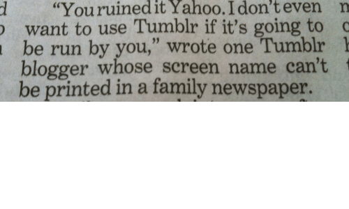 """Family, Run, and Tumblr: d """"Youruinedit  Yahoo.  I  don't  even  n  want to use Tumblr if it's going to c  be run by you,"""" wrote one Tumblr 1  blogger whose screen name can't  be printed in a family newspaper."""