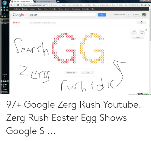 Google Zerg: D Zerg Rush 'Easter Egg: Goo  zerg rush-Google Search  ×  hp.3.0i312 0010.23 ☆  습https://www.google.com.ph/#h-en&sclient=psy-ab&q=zerg+rush&oq=zerg +rush&aq=t&aqisqz2g1g-s1&aql=&gsnt1&gs  ←  .  +Anthony Search Images Ma  Play YouTube News Gmail Documents Calendar More  ps  Share  Google  Anthony Verano  zerg rush  zerg..  ace...  Search  About 2,350,000 results (0.25 seconds)  Tun.  Count  APM  O0O  O00  000 OOO  72  Clear  O0  OO00 O  O000  O0  O00 OO0O  O00 O  Share score  Clear  21:54  27/04/2012  memecenter com瓠盖ecniem 97+ Google Zerg Rush Youtube. Zerg Rush Easter Egg Shows Google S ...