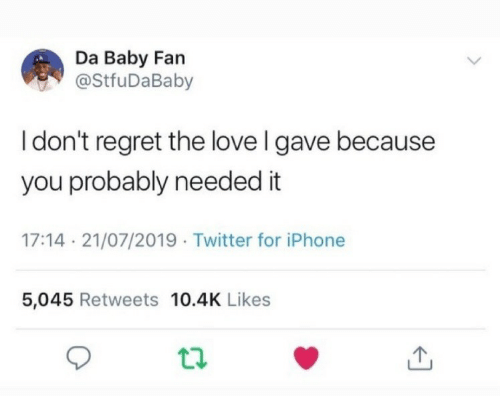 Iphone, Love, and Regret: Da Baby Fan  @StfuDaBaby  I don't regret the love I gave because  you probably needed it  17:14 21/07/2019 Twitter for iPhone  5,045 Retweets 10.4K Likes