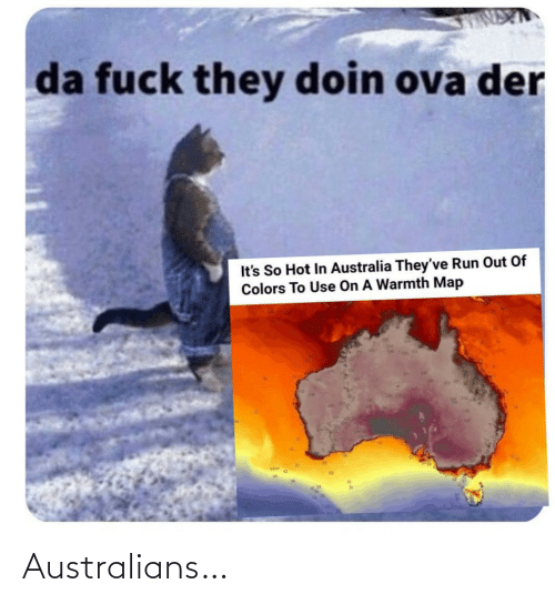 Der: da fuck they doin ova der  It's So Hot In Australia They've Run Out Of  Colors To Use On A Warmth Map Australians…