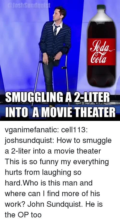 motivational speaker: %da  ola  SMUGGLING A 2-LITER  INTO A MOVIETHEATER vganimefanatic: cell113:  joshsundquist: How to smuggle a 2-liter into a movie theater  This is so funny my everything hurts from laughing so hard.Who is this man and where can I find more of his work?   John Sundquist. He is the OP too
