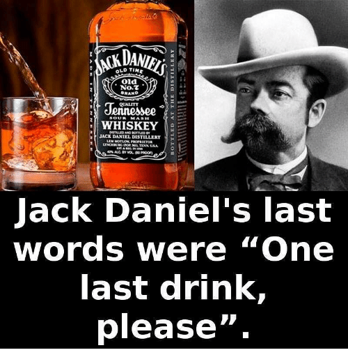 """Memes, Old, and Last Words: DA  OLD TINE  Old  NO.Z  QUALITY  Jennese  WHISKEY  SOUR MASE  JACK DANIEL DISTILLERY  ack Daniel's last  words were """"One  ast drink,  please""""."""
