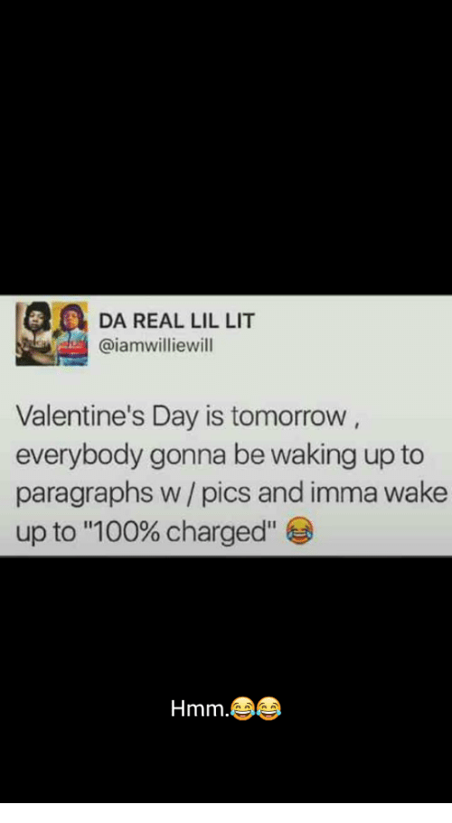 "Anaconda, Lit, and Valentine's Day: DA REAL LIL LIT  @iamwilliewill  Valentine's Day is tomorrow  everybody gonna be waking up to  paragraphs w / pics and imma wake  up to ""100% charged""  Hmm"