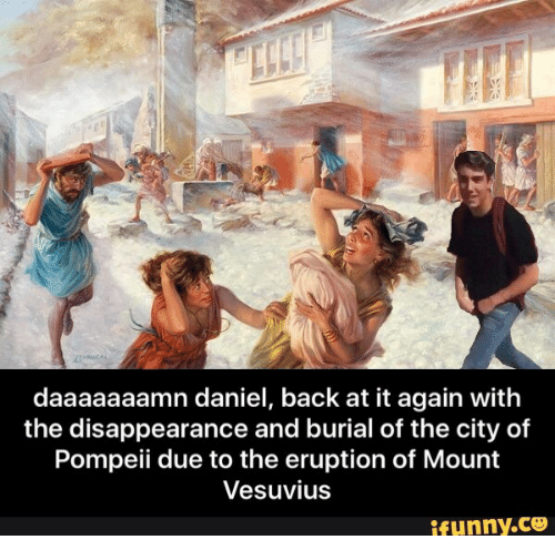 Back at It Again, Back, and Pompeii: daaaaaaamn daniel, back at it again with  the disappearance and burial of the city of  Pompeii due to the eruption of Mount  Vesuvius  ifunny.ce