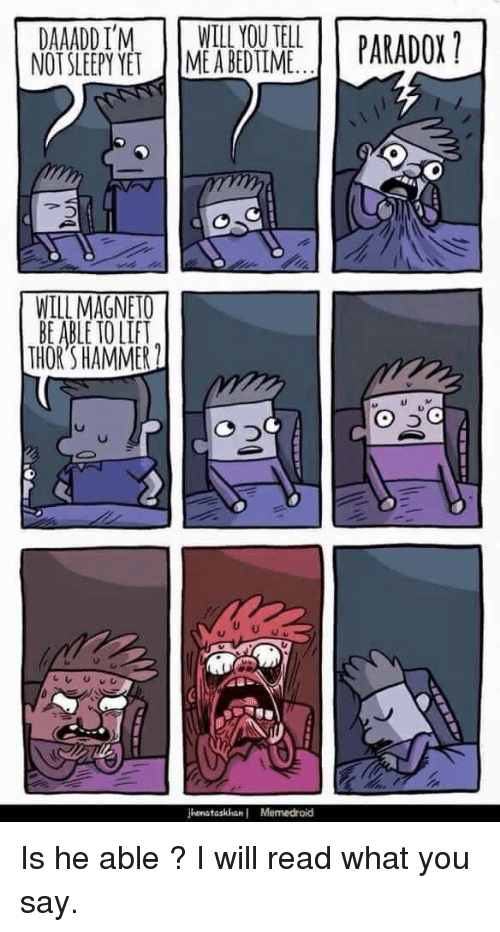 Memedroid: DAAADD IM WILL YOU TELL  NOT SLEEPY YET IME A BEDTIME  PARADOX  WILL MAGNETO  BE ABLE TO LIF  THORS HAMMER  0づ  onataskhan Memedroid <p>Is he able ? I will read what you say.</p>