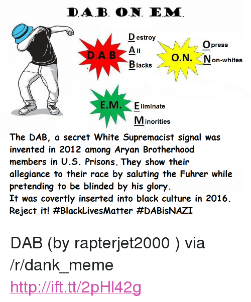 """the dab: DAB. O.N. E.M  D estroy  Opress  O.N. Non-whites  Blacks  E.M. Eliminate  Minorities  The DAB, a secret White Supremacist signal was  invented in 2012 among Aryan Brotherhood  members in U.S. Prisons. They show their  allegiance to their race by saluting the Fuhrer while  pretending to be blinded by his glory  It was covertly inserted into black culture in 2016  Reject it! <p>DAB (by rapterjet2000 ) via /r/dank_meme <a href=""""http://ift.tt/2pHl42g"""">http://ift.tt/2pHl42g</a></p>"""