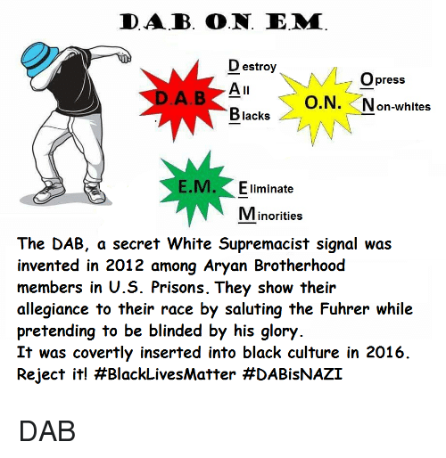 the dab: DAB. O.N. E.M  D estroy  Opress  O.N. Non-whites  Blacks  E.M. Eliminate  Minorities  The DAB, a secret White Supremacist signal was  invented in 2012 among Aryan Brotherhood  members in U.S. Prisons. They show their  allegiance to their race by saluting the Fuhrer while  pretending to be blinded by his glory  It was covertly inserted into black culture in 2016  Reject it! <p>DAB</p>
