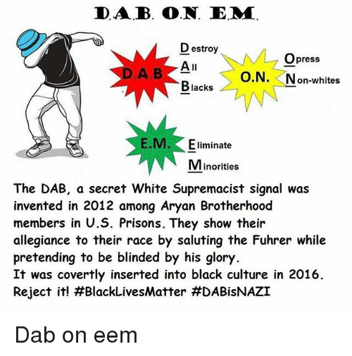 the dab: DAB. O.N. E.MM.  Destroy  M Opress  All  O.N  on-whites  Blacks  M. Eliminate  Minorities  The DAB, a secret White Supremacist signal was  invented in 2012 among Aryan Brotherhood  members in U.S. Prisons. They show their  allegiance to their race by saluting the Fuhrer while  pretending to be blinded by his glory.  It was covertly inserted into black culture in 2016.  Reject it! H BlackLivesMatter Dab on eem