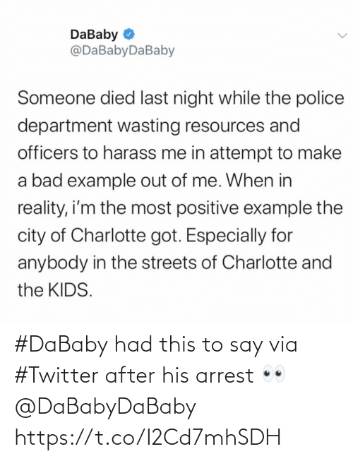 example: DaBaby O  @DaBabyDaBaby  Someone died last night while the police  department wasting resources and  officers to harass me in attempt to make  a bad example out of me. When in  reality, i'm the most positive example the  city of Charlotte got. Especially for  anybody in the streets of Charlotte and  the KIDS. #DaBaby had this to say via #Twitter after his arrest 👀 @DaBabyDaBaby https://t.co/I2Cd7mhSDH