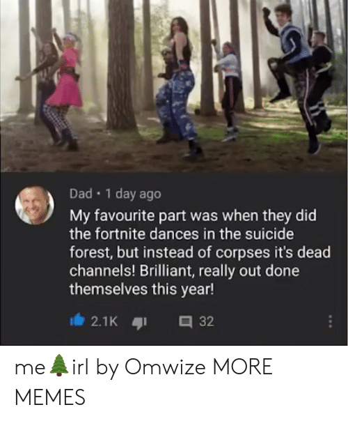 Dad, Dank, and Memes: Dad 1 day ago  My favourite part was when they did  the fortnite dances in the suicide  forest, but instead of corpses it's dead  channels! Brilliant, really out done  themselves this year!  2.1K 32 me🌲irl by Omwize MORE MEMES