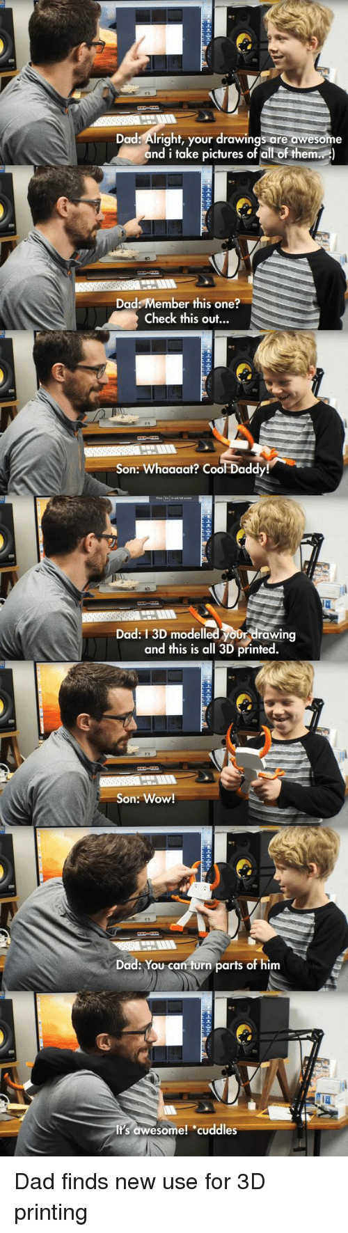 Dad, Wow, and Cool: Dad: Alright, your drawings are awesome  and i take pictures of all of them)  Dad: Member this one?  Check this out...  Son: Whaaaat? Cool Dadd  Dad: 13D modelled your drawing  and this is all 3D printed.  Son: Wow!  Dad: You can turn parts of him  Its awesome! cuddles <p>Dad finds new use for 3D printing</p>