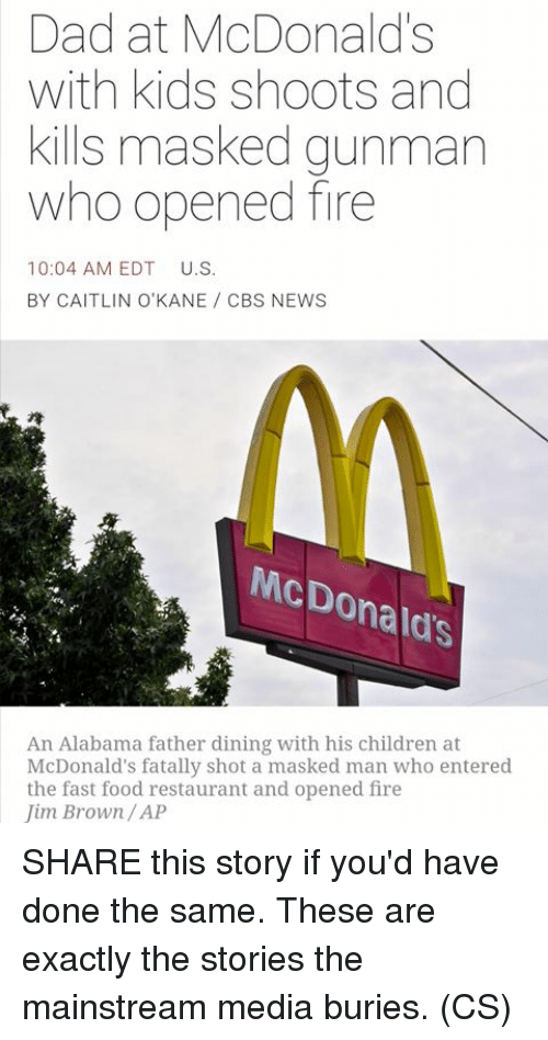 Children, Dad, and Fast Food: Dad at McDonalds  with kids shoots and  kills masked gunman  who opened fire  10:04 AM EDT  U.S.  BY CAITLIN O'KANE CBS NEWS  McDo  Donald's  An Alabama father dining with his children at  McDonald's fatally shot a masked man who entered  the fast food restaurant and opened fire  Jim Brown/AP SHARE this story if you'd have done the same. These are exactly the stories the mainstream media buries. (CS)